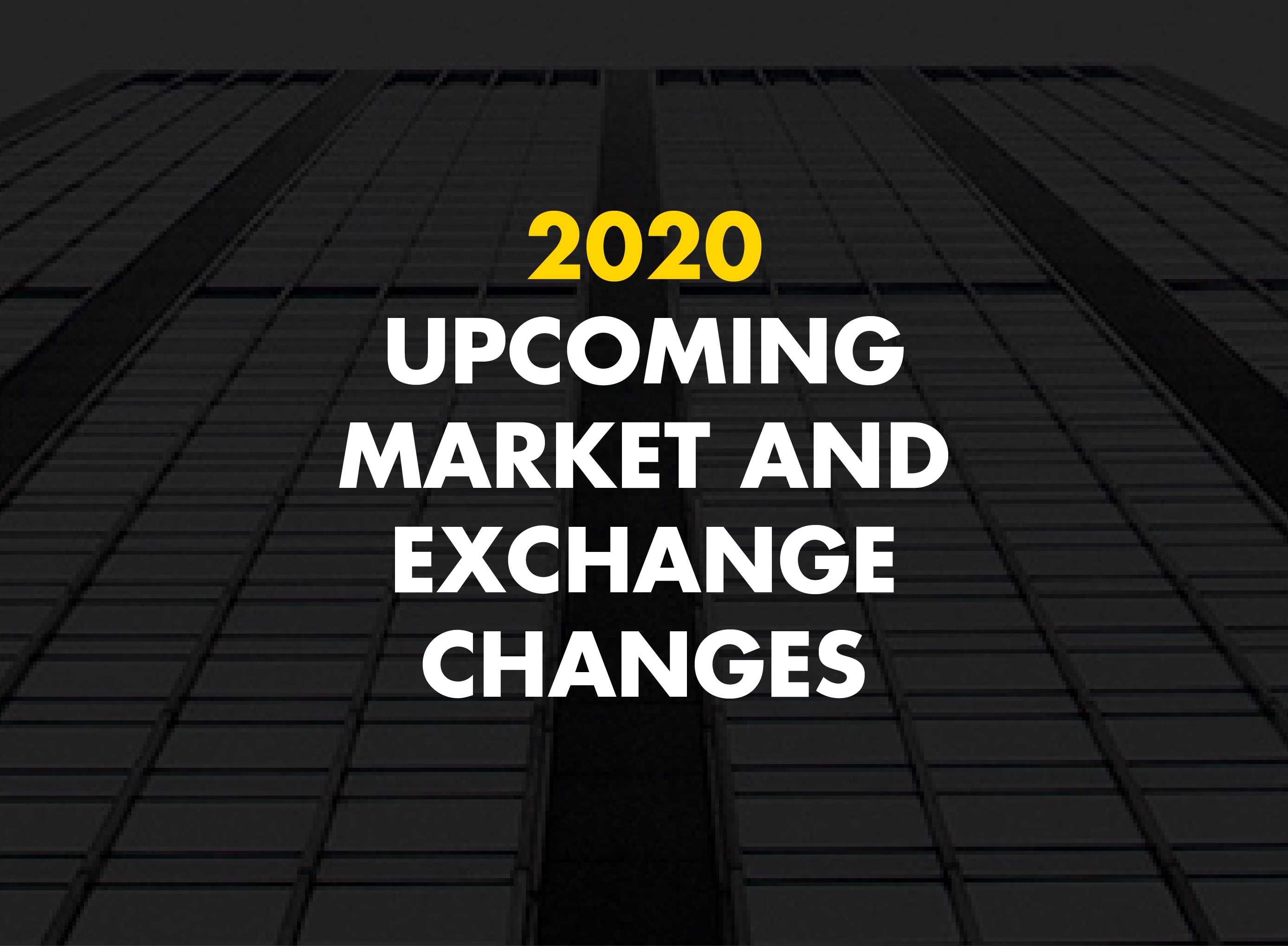 2020 Upcoming market and exchange-driven changes