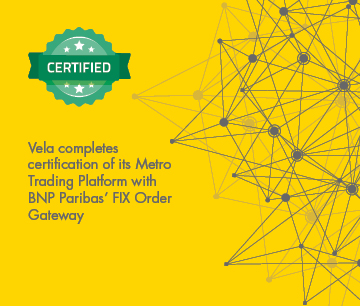 Vela Completes Certification of Its Metro Trading Platform with  BNP Paribas' FIX Order Gateway
