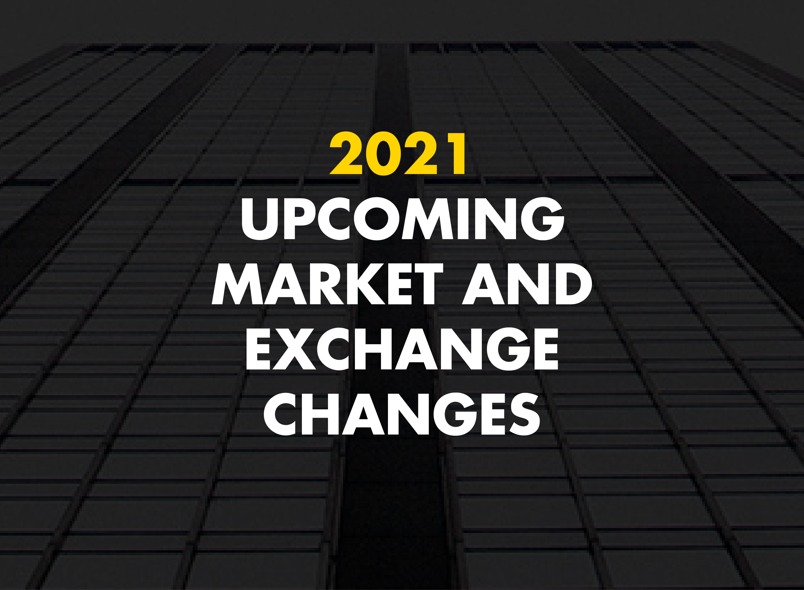 2021 Upcoming market and exchange-driven changes