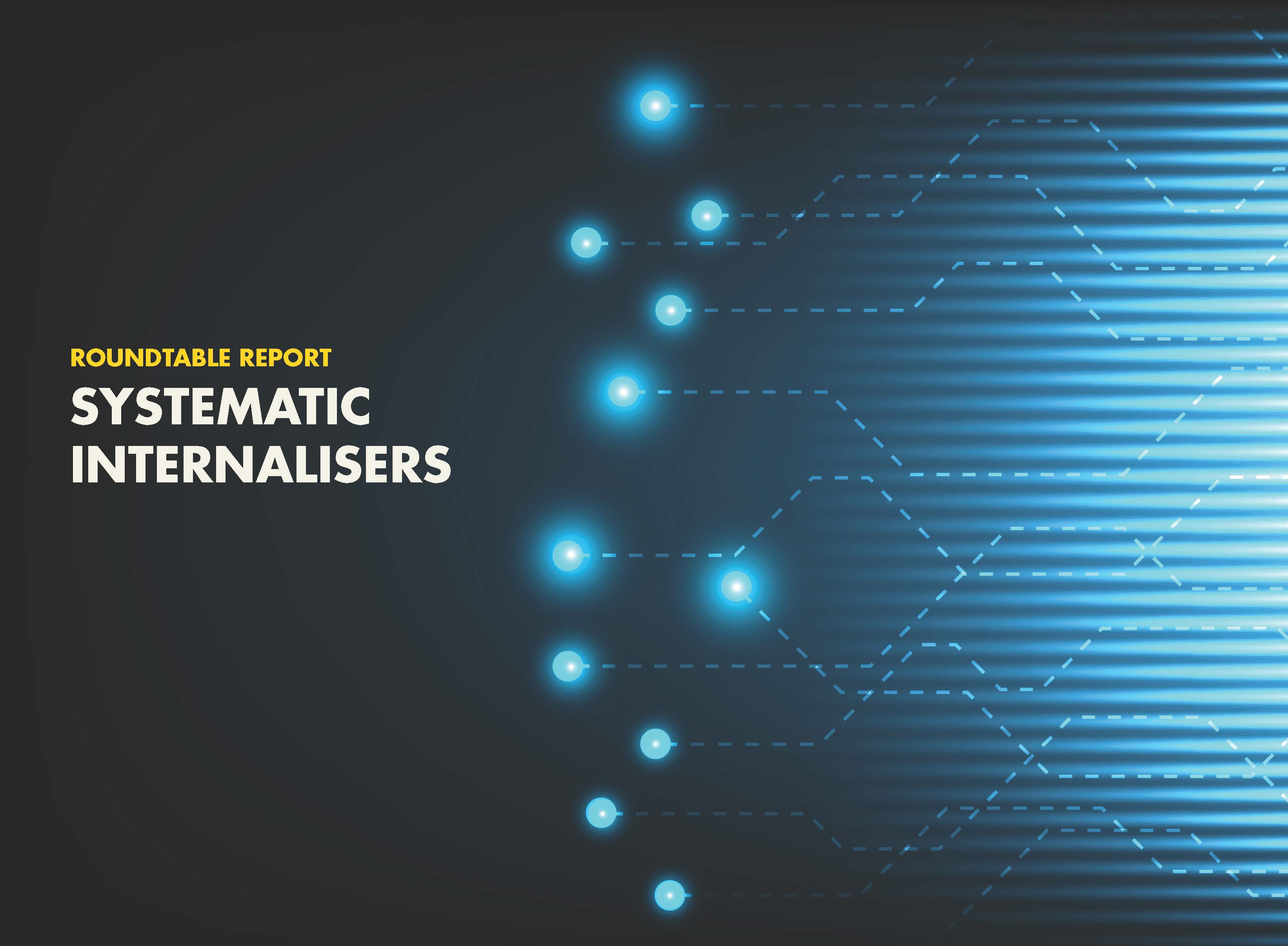 Roundtable Report: Systematic Internalisers: Challenges and Opportunities in the MiFID II era